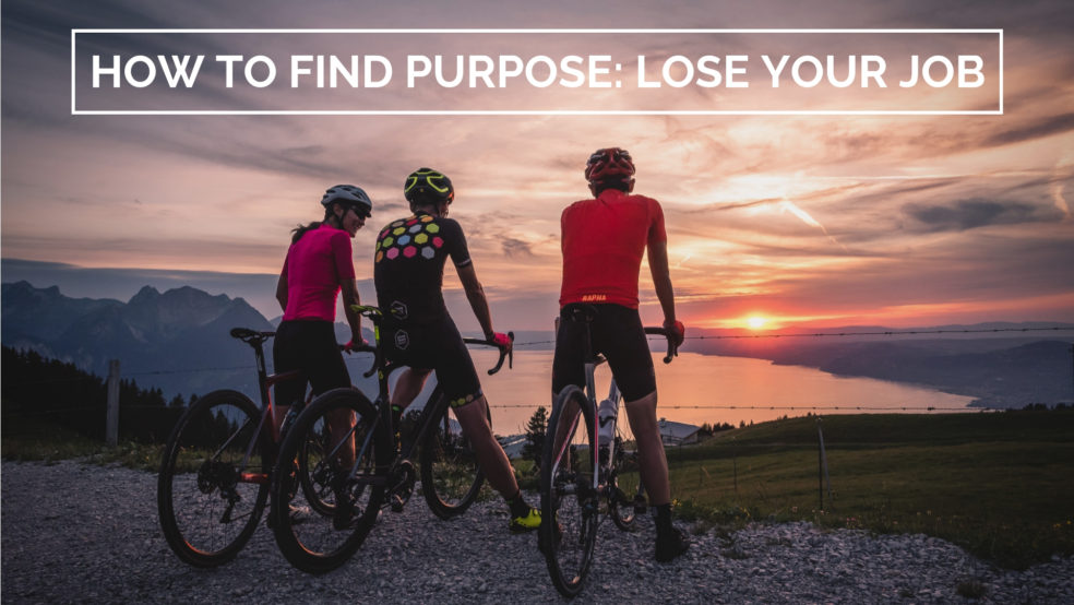 How to find purpose: lose your job